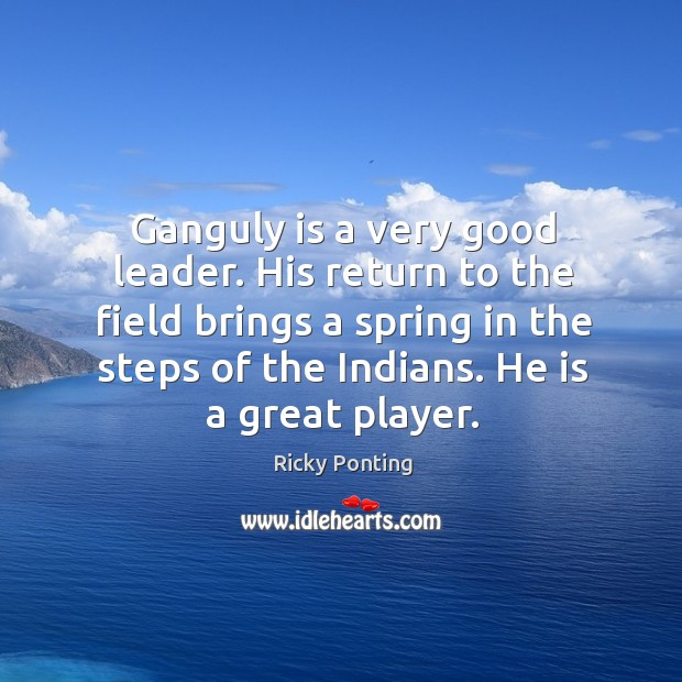 Ganguly is a very good leader. His return to the field brings Ricky Ponting Picture Quote