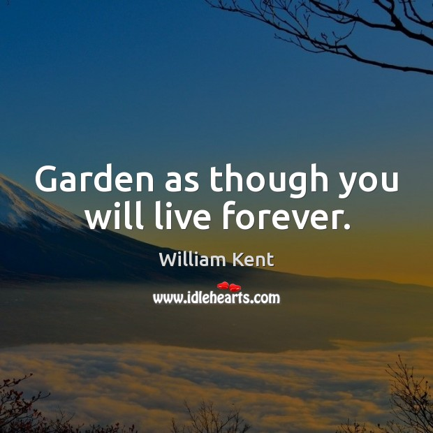 Garden as though you will live forever. William Kent Picture Quote