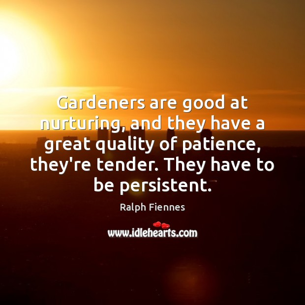 Gardeners are good at nurturing, and they have a great quality of Image