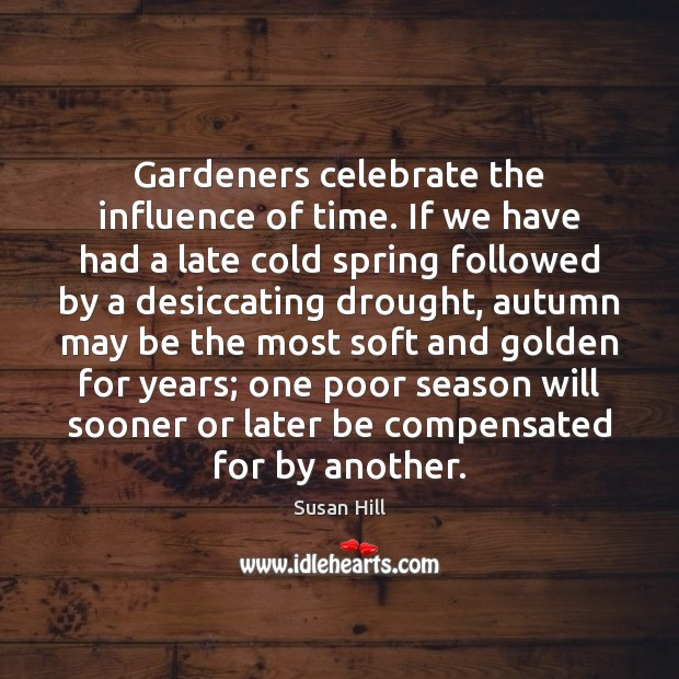 Gardeners celebrate the influence of time. If we have had a late Susan Hill Picture Quote
