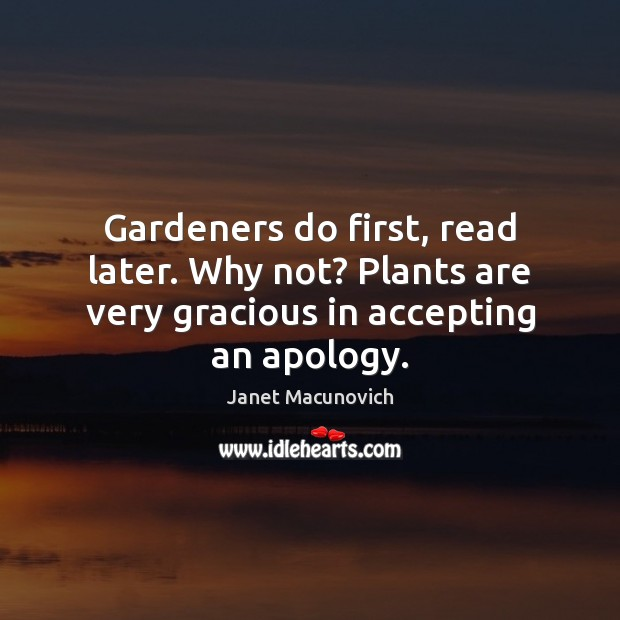 Gardeners do first, read later. Why not? Plants are very gracious in accepting an apology. Janet Macunovich Picture Quote