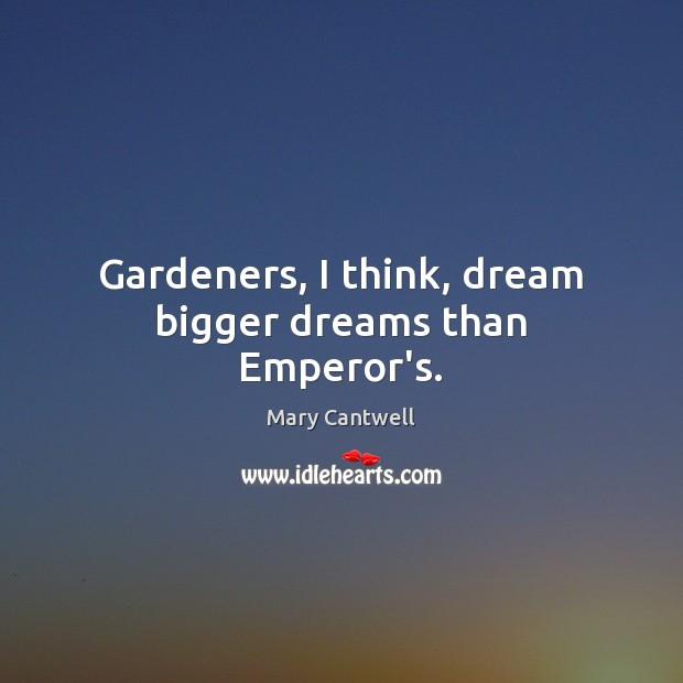Gardeners, I think, dream bigger dreams than Emperor's. Image