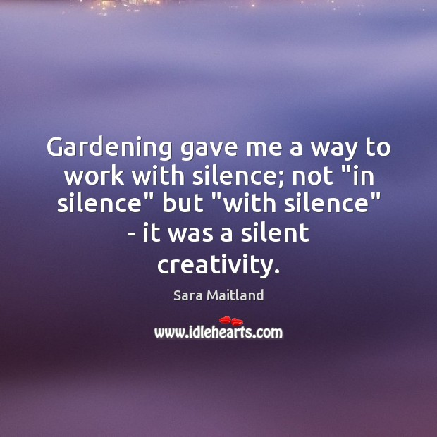 """Gardening gave me a way to work with silence; not """"in silence"""" Sara Maitland Picture Quote"""