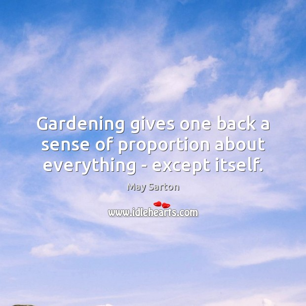 Gardening gives one back a sense of proportion about everything – except itself. May Sarton Picture Quote