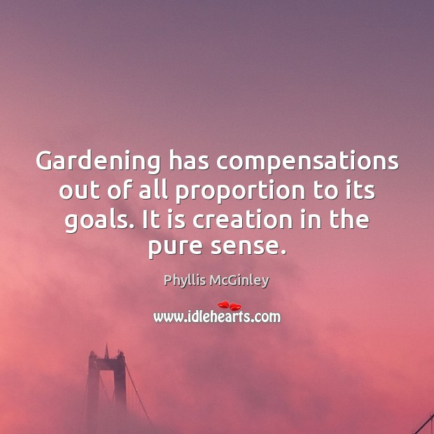 Gardening has compensations out of all proportion to its goals. It is Phyllis McGinley Picture Quote
