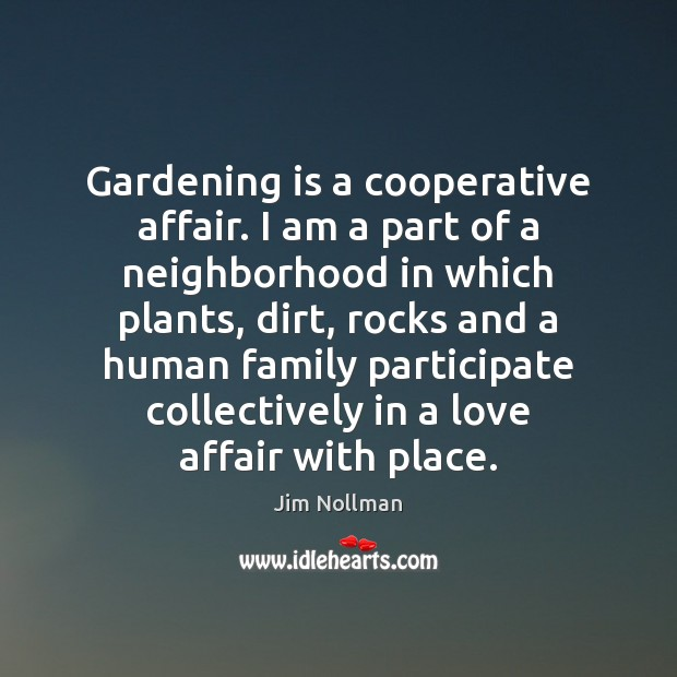 Gardening is a cooperative affair. I am a part of a neighborhood Gardening Quotes Image