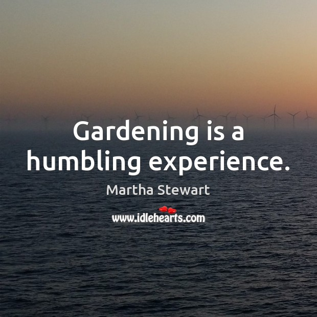 Gardening is a humbling experience. Gardening Quotes Image
