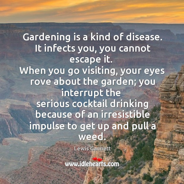 Gardening is a kind of disease. It infects you, you cannot escape it. Gardening Quotes Image
