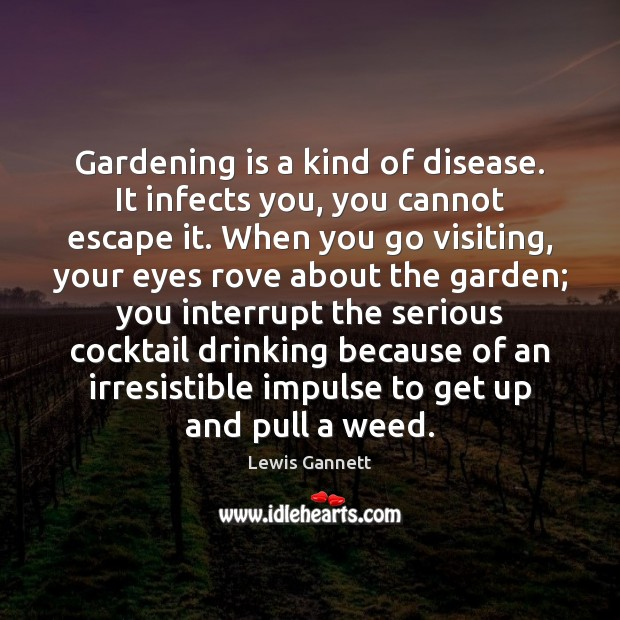 Gardening is a kind of disease. It infects you, you cannot escape Gardening Quotes Image