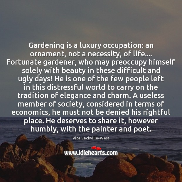 Gardening is a luxury occupation: an ornament, not a necessity, of life…. Vita Sackville-West Picture Quote