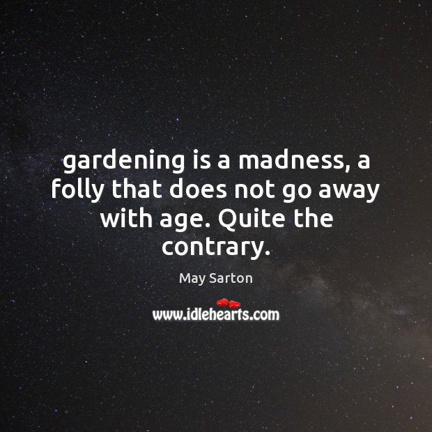 Gardening is a madness, a folly that does not go away with age. Quite the contrary. Gardening Quotes Image