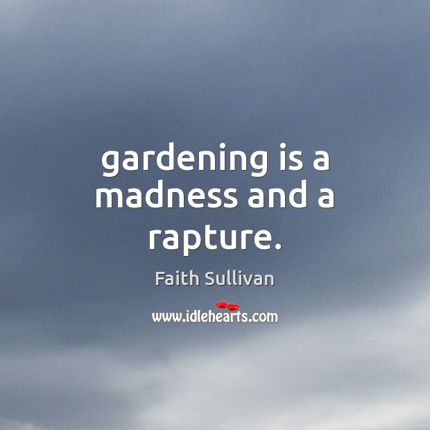 Gardening is a madness and a rapture. Image