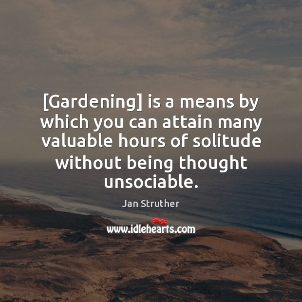 [Gardening] is a means by which you can attain many valuable hours Jan Struther Picture Quote