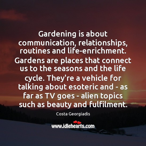 Gardening is about communication, relationships, routines and life-enrichment. Gardens are places that Gardening Quotes Image