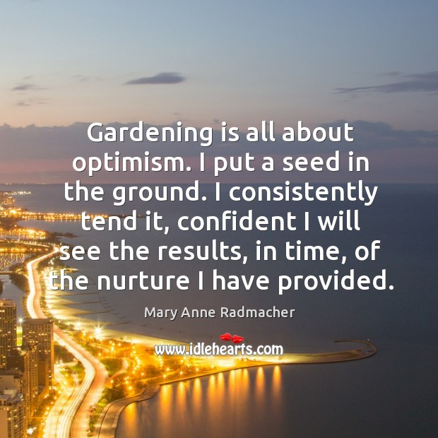 Gardening is all about optimism. I put a seed in the ground. Gardening Quotes Image