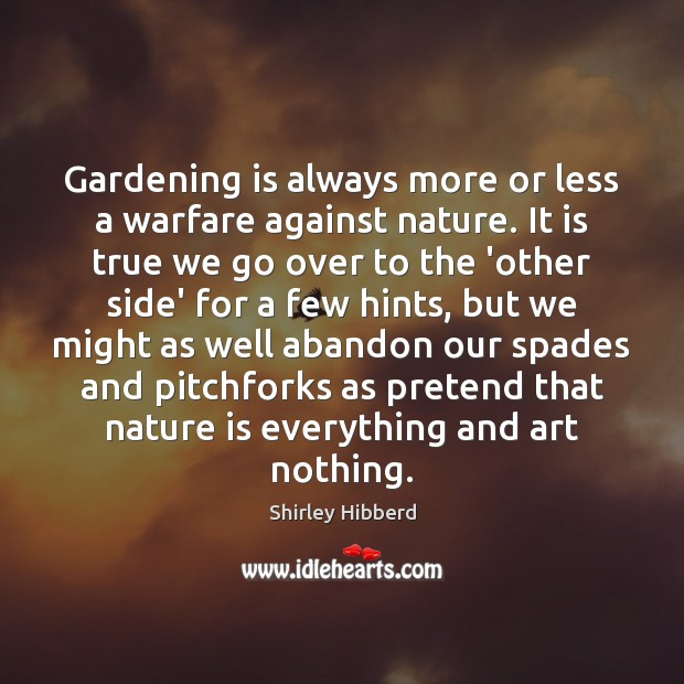 Gardening is always more or less a warfare against nature. It is Gardening Quotes Image