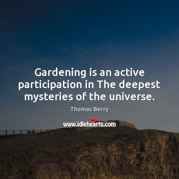 Gardening is an active participation in The deepest mysteries of the universe. Gardening Quotes Image