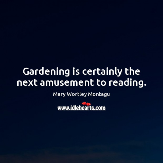 Gardening is certainly the next amusement to reading. Mary Wortley Montagu Picture Quote