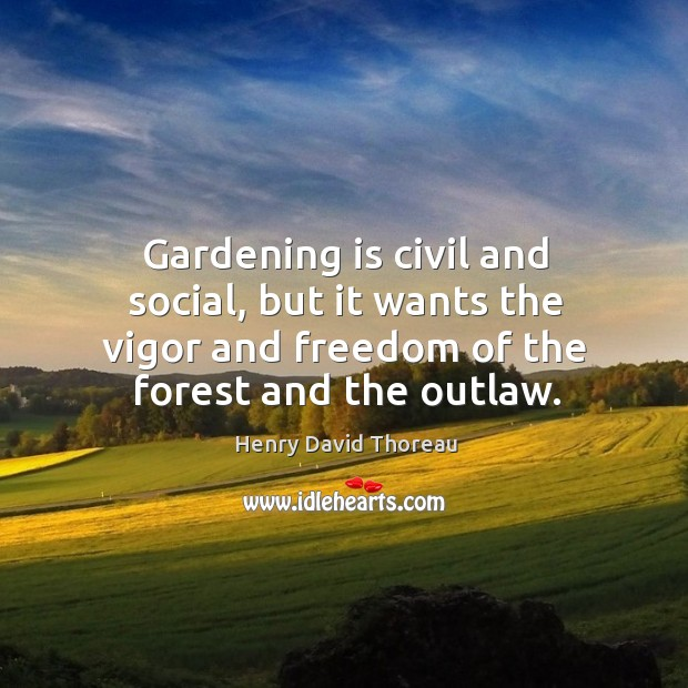 Gardening is civil and social, but it wants the vigor and freedom of the forest and the outlaw. Gardening Quotes Image