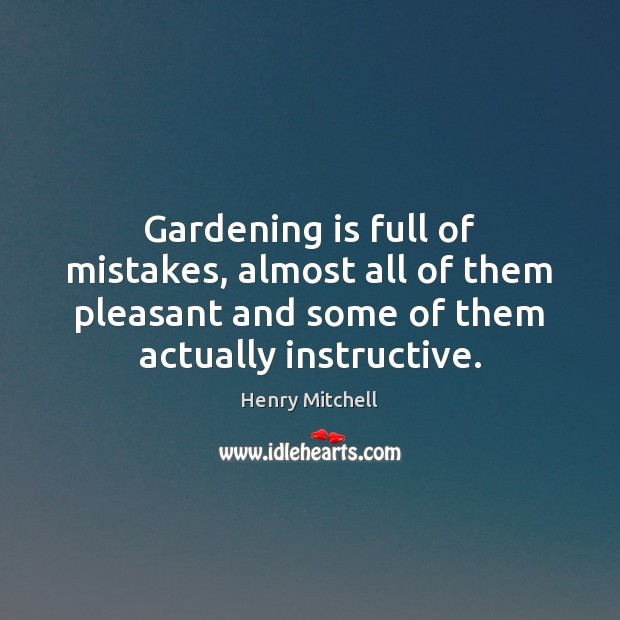 Gardening is full of mistakes, almost all of them pleasant and some Gardening Quotes Image