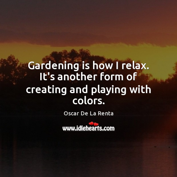 Gardening is how I relax. It's another form of creating and playing with colors. Gardening Quotes Image