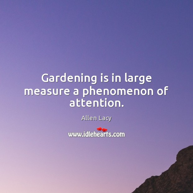 Gardening is in large measure a phenomenon of attention. Gardening Quotes Image