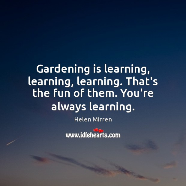 Gardening is learning, learning, learning. That's the fun of them. You're always learning. Gardening Quotes Image