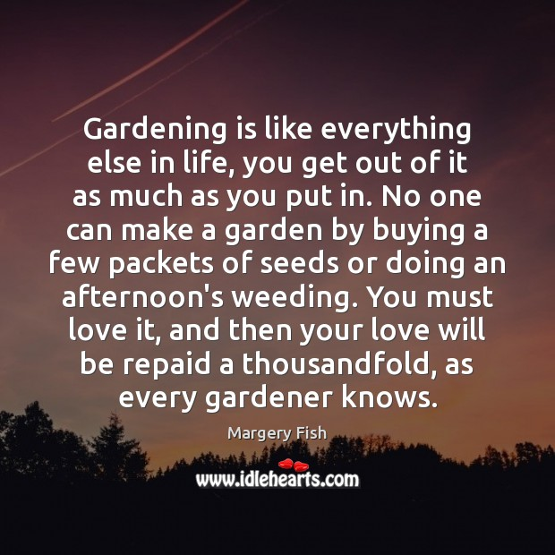 Gardening is like everything else in life, you get out of it Margery Fish Picture Quote
