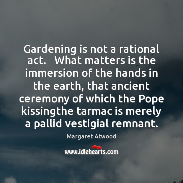 Gardening is not a rational act.   What matters is the immersion of Margaret Atwood Picture Quote