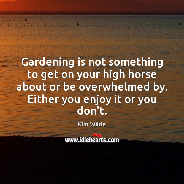 Gardening is not something to get on your high horse about or Gardening Quotes Image