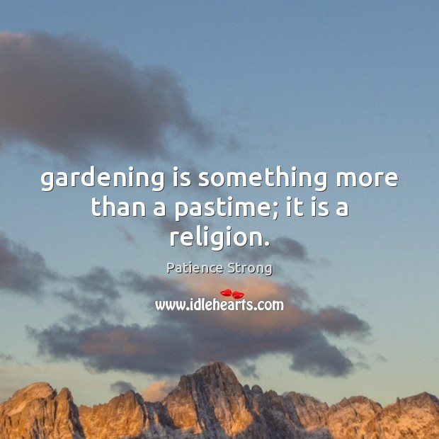 Gardening is something more than a pastime; it is a religion. Patience Strong Picture Quote