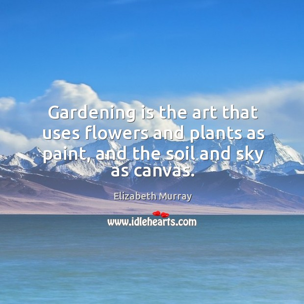 Gardening is the art that uses flowers and plants as paint, and the soil and sky as canvas. Image