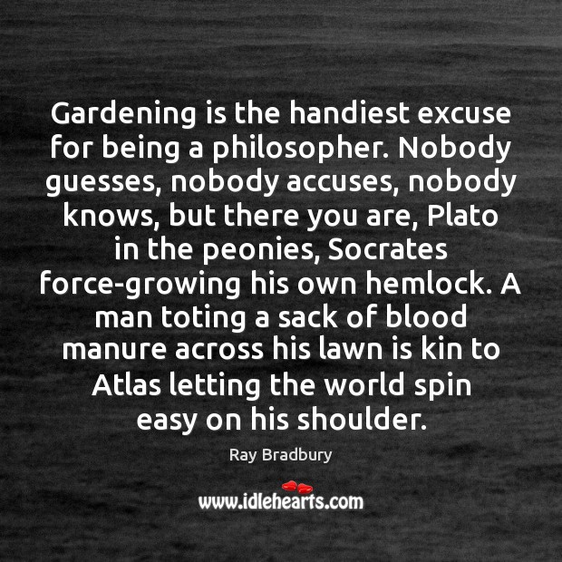 Gardening is the handiest excuse for being a philosopher. Nobody guesses, nobody Image