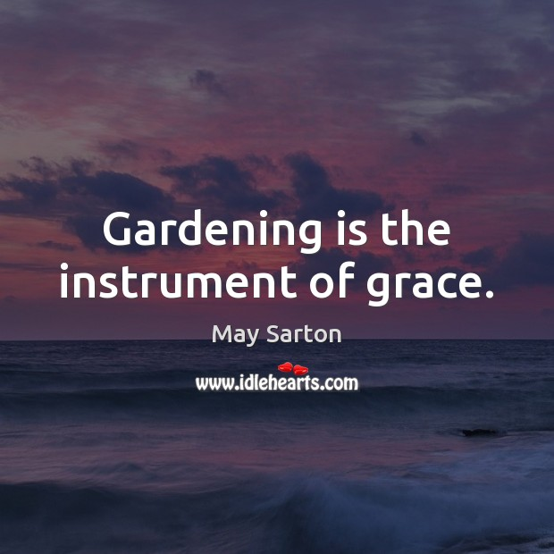 Gardening is the instrument of grace. Gardening Quotes Image
