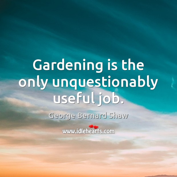 Gardening is the only unquestionably useful job. Gardening Quotes Image