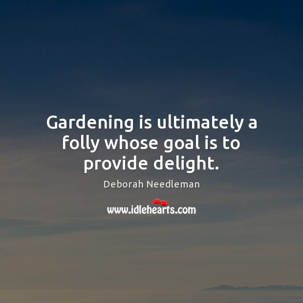 Gardening is ultimately a folly whose goal is to provide delight. Gardening Quotes Image