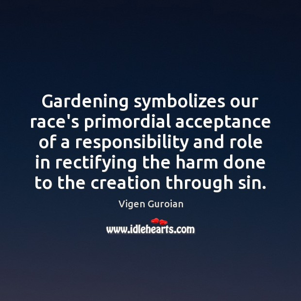 Gardening symbolizes our race's primordial acceptance of a responsibility and role in Vigen Guroian Picture Quote