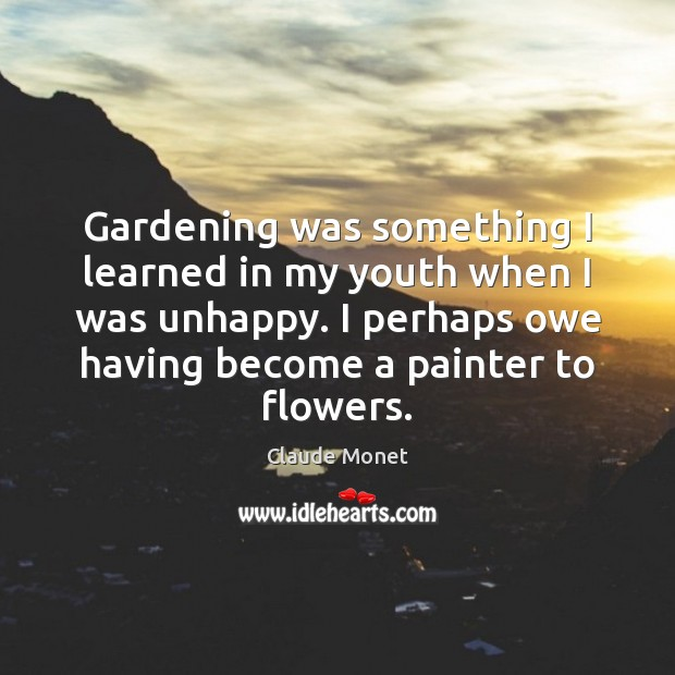 Gardening was something I learned in my youth when I was unhappy. Image