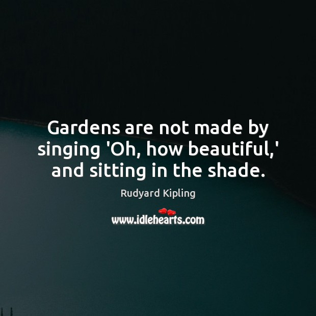 Gardens are not made by singing 'Oh, how beautiful,' and sitting in the shade. Rudyard Kipling Picture Quote