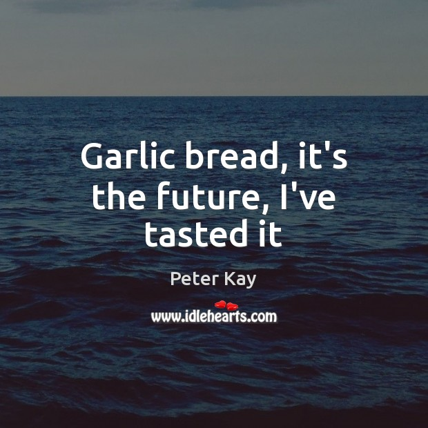 Garlic bread, it's the future, I've tasted it Peter Kay Picture Quote