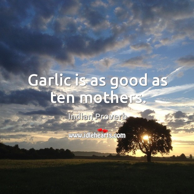 Garlic is as good as ten mothers. Image