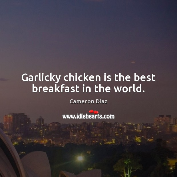 Garlicky chicken is the best breakfast in the world. Cameron Diaz Picture Quote