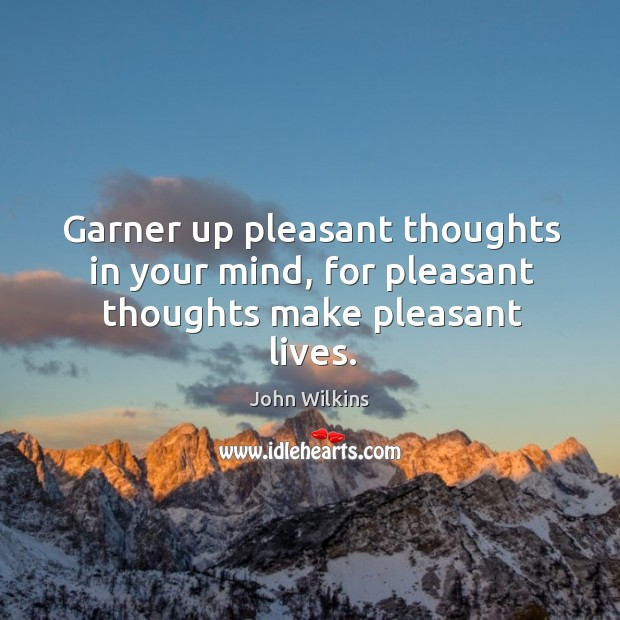 Garner up pleasant thoughts in your mind, for pleasant thoughts make pleasant lives. John Wilkins Picture Quote