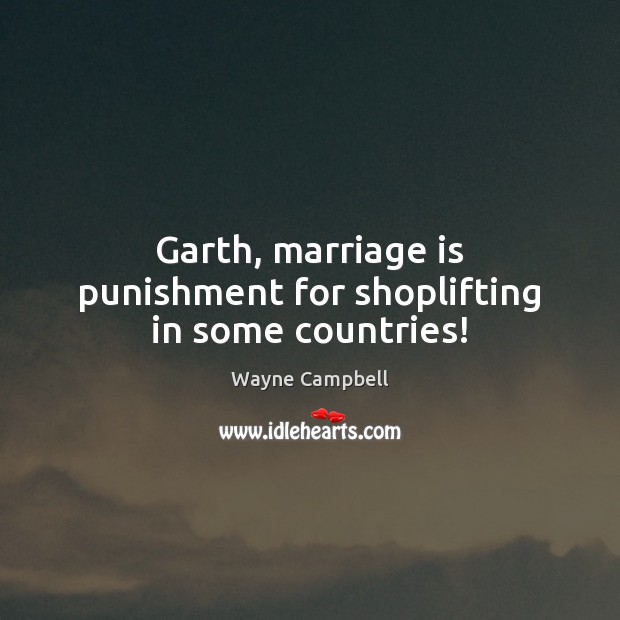 Garth, marriage is punishment for shoplifting in some countries! Image