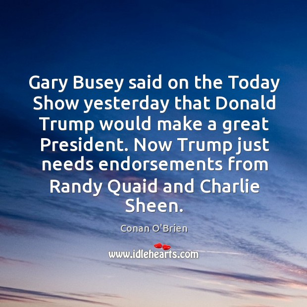 Gary Busey said on the Today Show yesterday that Donald Trump would Image