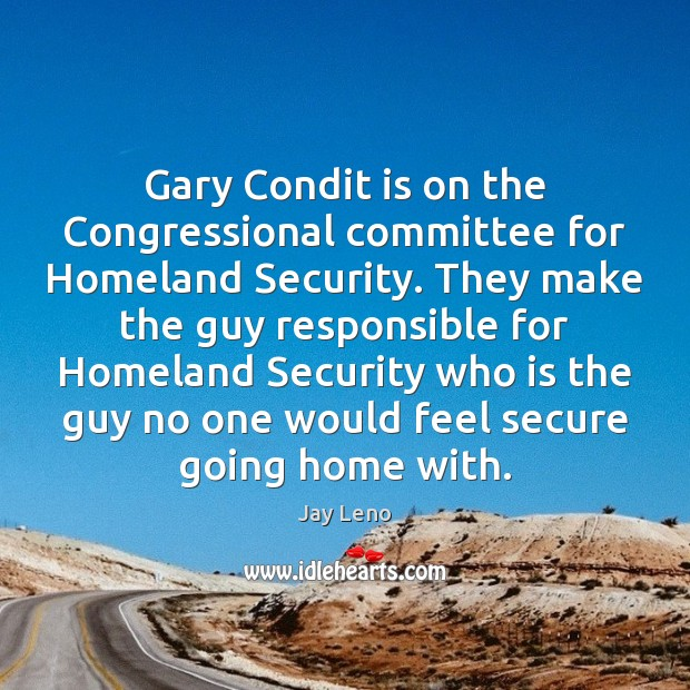 Image, Gary Condit is on the Congressional committee for Homeland Security. They make