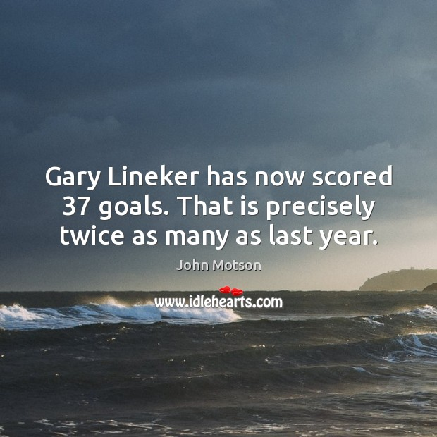 Gary Lineker has now scored 37 goals. That is precisely twice as many as last year. Image