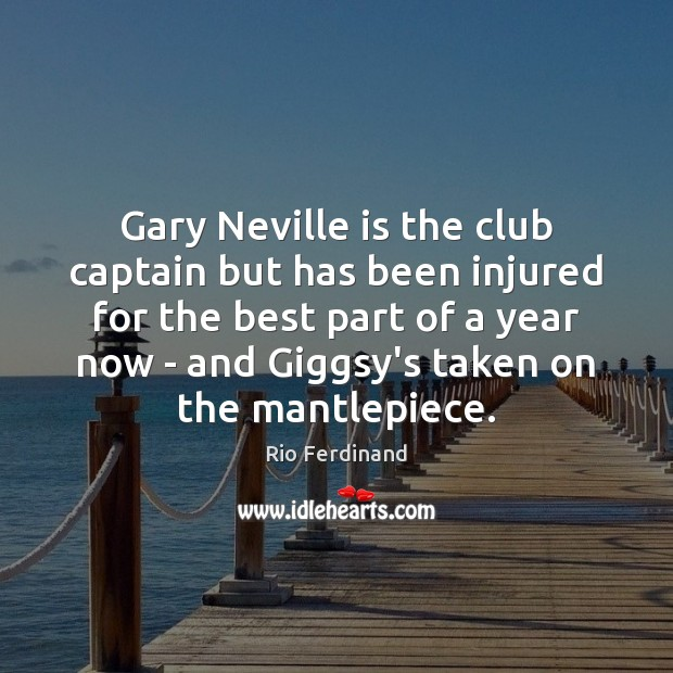 Gary Neville is the club captain but has been injured for the Rio Ferdinand Picture Quote