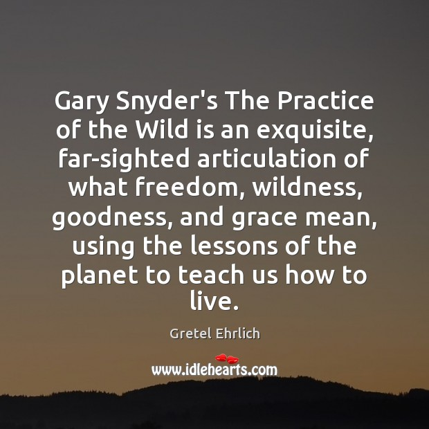 Gary Snyder's The Practice of the Wild is an exquisite, far-sighted articulation Gretel Ehrlich Picture Quote