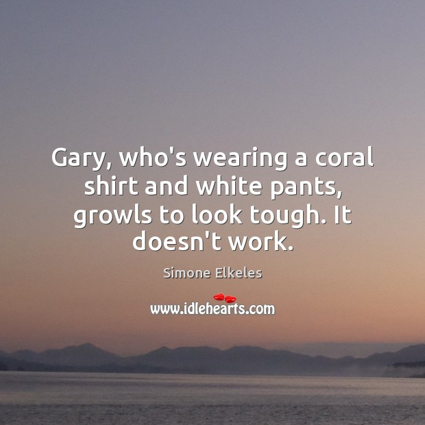 Image, Gary, who's wearing a coral shirt and white pants, growls to look tough. It doesn't work.